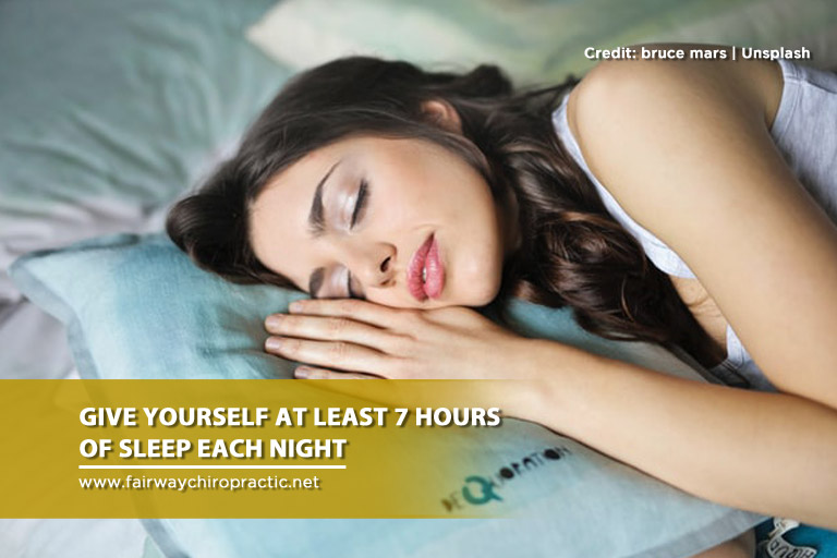 Give yourself at least 7 hours of sleep each night
